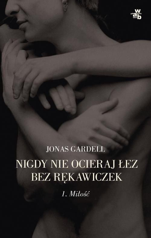 MIŁOŚĆ NIGDY NIE OCIERAJ ŁEZ BEZ RĘKAWICZEK TOM 1 - Gardell Jonas