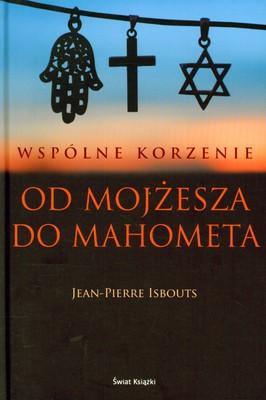 WSPÓLNE KORZENIE OD MOJŻESZA DO MAHOMETA - JEAN-PIERRE ISBOUTS