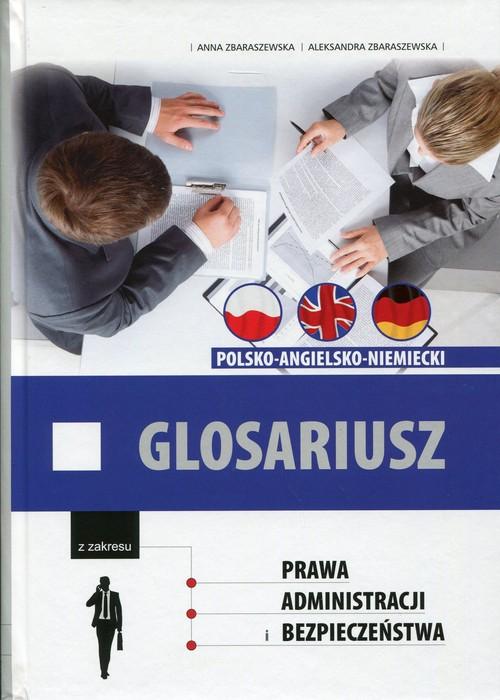 Glosariusz z zakresu prawa, administracji i bezpieczeństwa polsko-angielsko-niemiecki - Zbaraszewska Anna, Zbaraszewska Aleksandra