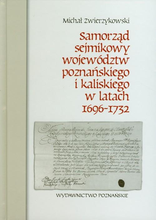 Samorząd sejmikowy województw poznańskiego i kaliskiego w latach 1696-1732 - Zwierzykowski Michał