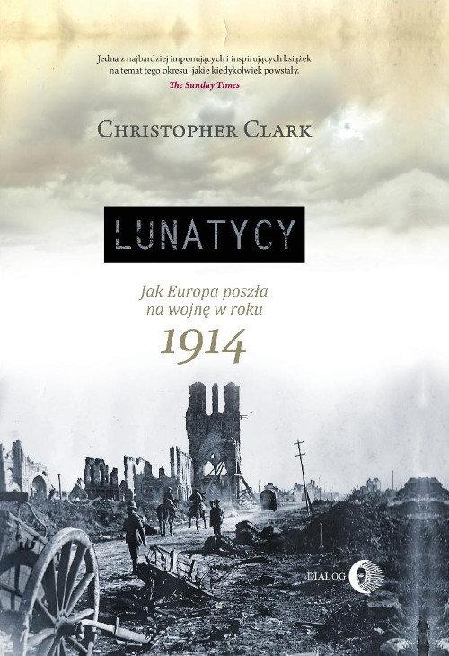 Lunatycy. Jak Europa poszła na wojnę w roku 1914 - Clark Christopher
