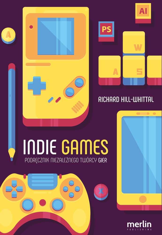 Indie games. Podręcznik niezależnego twórcy gier - RICHARD HILL-WHITTALL
