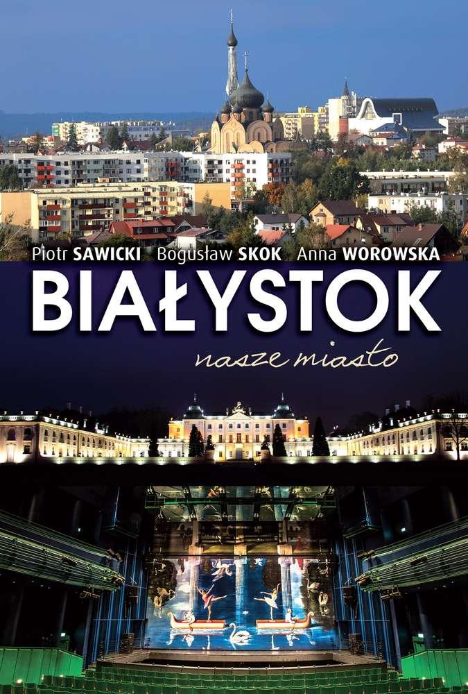 Białystok nasze miasto - PIOTR SAWICKI. BOGUSŁAW SKOK. ANNA WOROWSKA