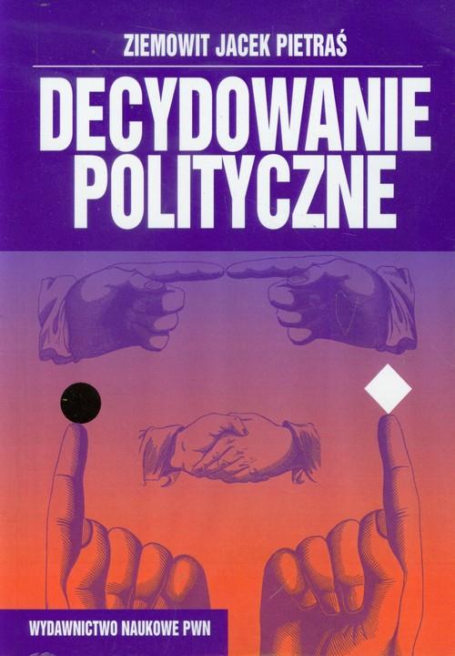 Decydowanie polityczne - Pietraś Ziemowit Jacek