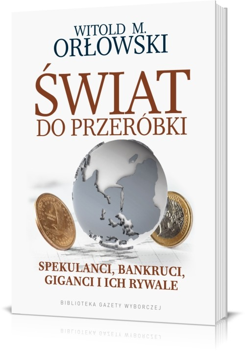 Świat do przeróbki Spekulanci bankruci giganci i ich rywale - Orłowski Witold M.