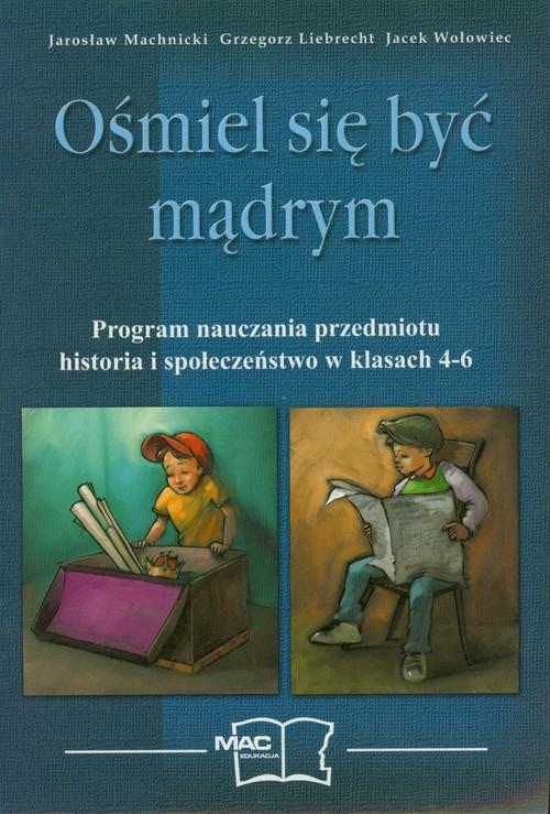Ośmiel się być mądrym Program nauczania przedmiotu historia i społeczeństwo w klasach 4-6 - Machnicki Jarosław, Liebrecht Grzegorz, Wołowiec Jacek