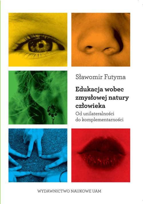 Edukacja wobec zmysłowej natury człowieka Od unilateralności do komplementarności - Futyma Sławomir