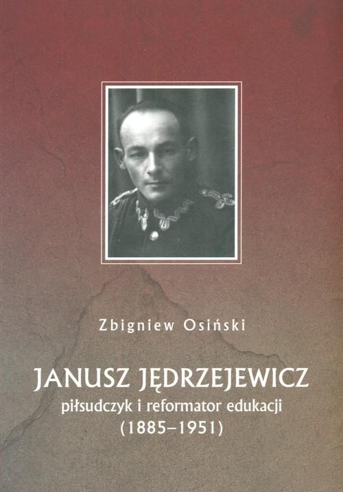Janusz Jędrzejewicz. Piłsudczyk i reformator eduka - Osiński Zbigniew