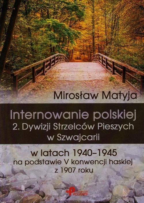 Internowanie polskiej 2. Dywizji Strzelców Pieszych w Szwajcarii w latach 1940-1945 na podstawie V konwencji haskiej z 1907 roku - Matyja Mirosław